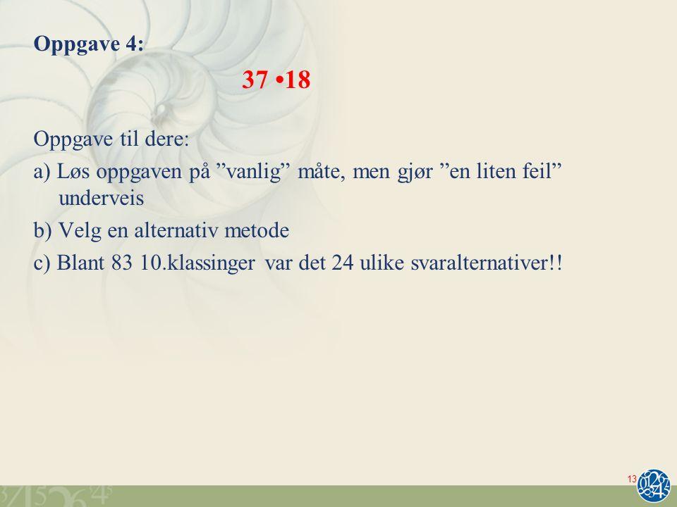 Oppgave 4: 37 18 Oppgave til dere: a) Løs oppgaven på vanlig måte, men gjør en liten feil underveis b) Velg en alternativ metode c) Blant 83 10.klassinger var det 24 ulike svaralternativer!.