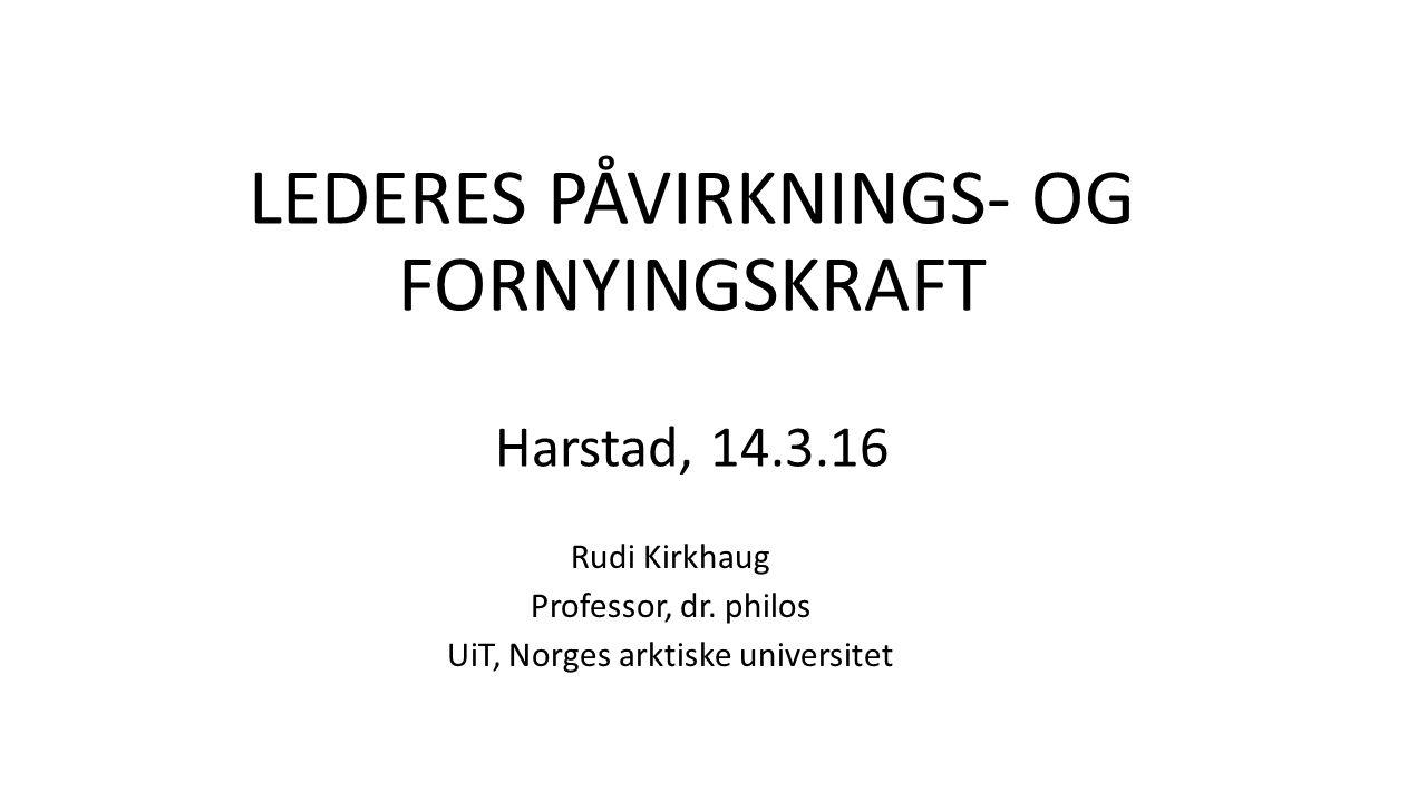 LEDERES PÅVIRKNINGS- OG FORNYINGSKRAFT Harstad, 14.3.16 Rudi Kirkhaug Professor, dr.