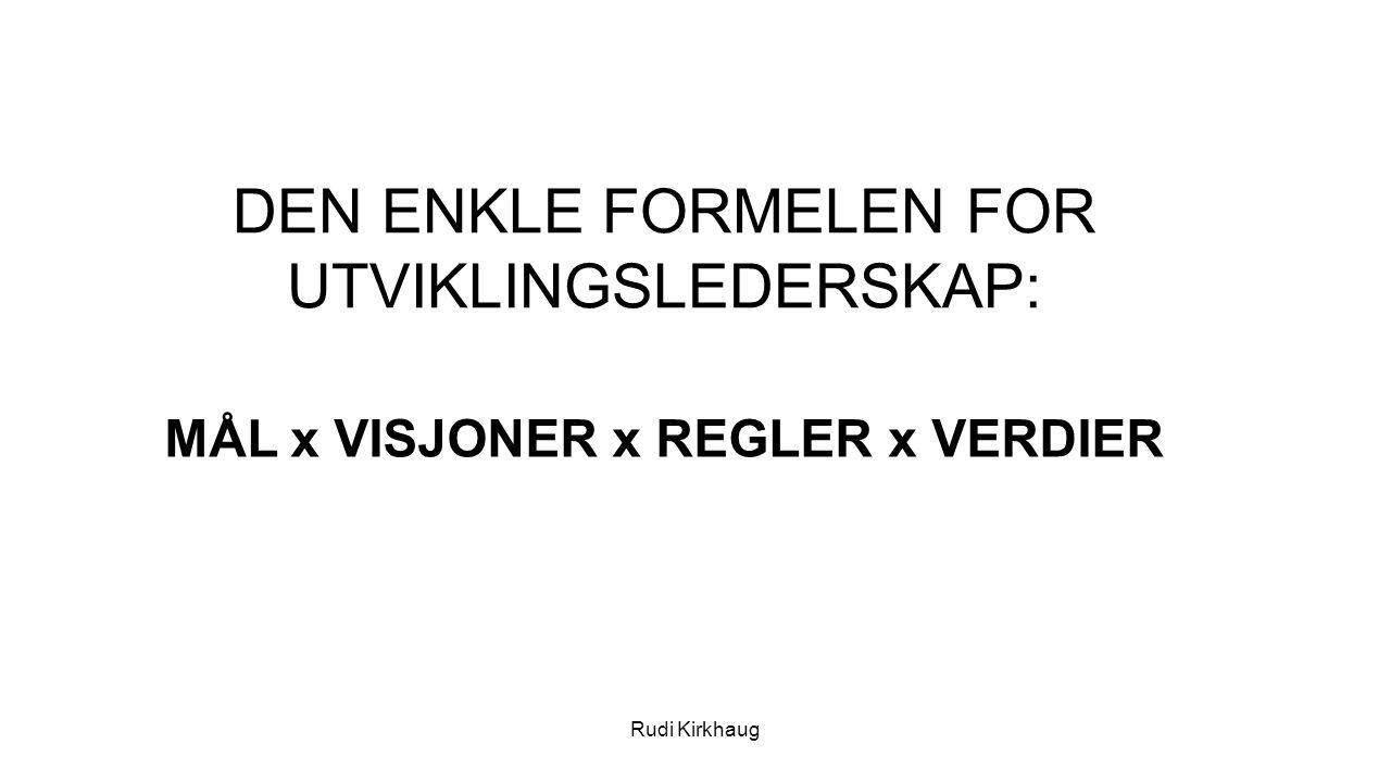 DEN ENKLE FORMELEN FOR UTVIKLINGSLEDERSKAP: Rudi Kirkhaug MÅL x VISJONER x REGLER x VERDIER