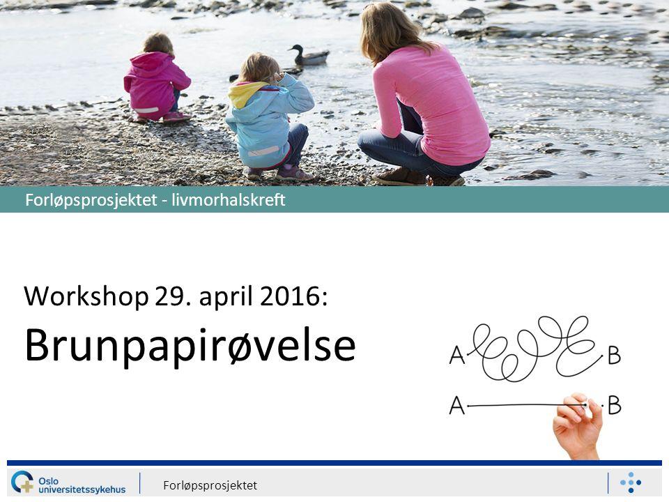 Forløpsprosjektet 1 Workshop 29. april 2016: Brunpapirøvelse Forløpsprosjektet - livmorhalskreft