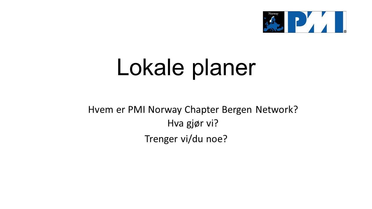 Lokale planer Hvem er PMI Norway Chapter Bergen Network? Hva gjør vi? Trenger vi/du noe?