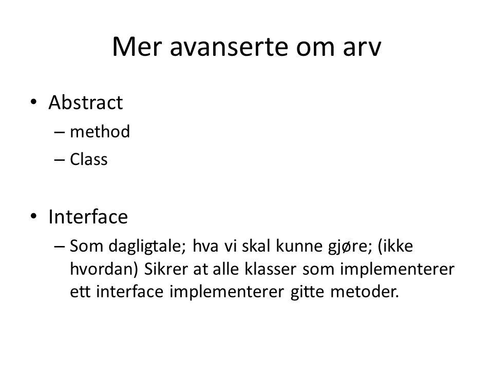 Mer avanserte om arv Abstract – method – Class Interface – Som dagligtale; hva vi skal kunne gjøre; (ikke hvordan) Sikrer at alle klasser som implementerer ett interface implementerer gitte metoder.