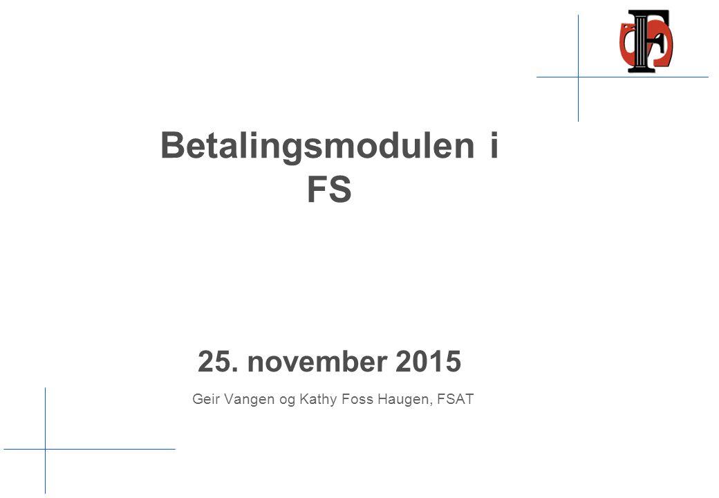Betalingsmodulen i FS 25. november 2015 Geir Vangen og Kathy Foss Haugen, FSAT