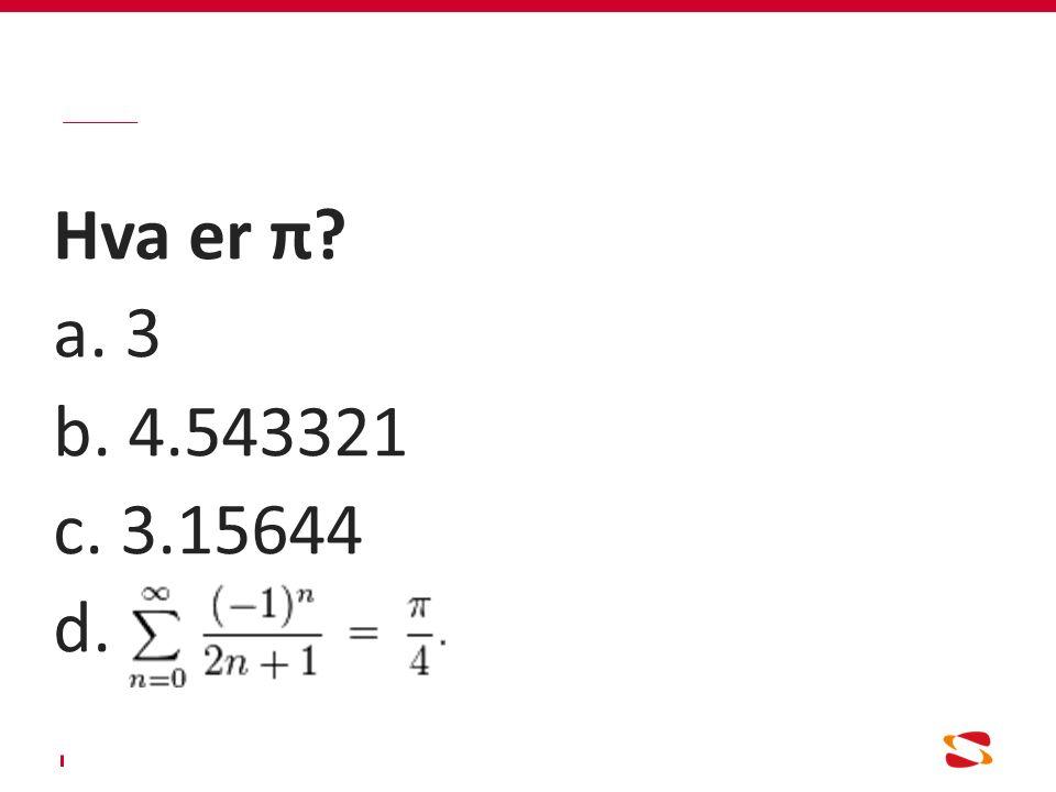 Hva er π? a. 3 b. 4.543321 c. 3.15644 d.