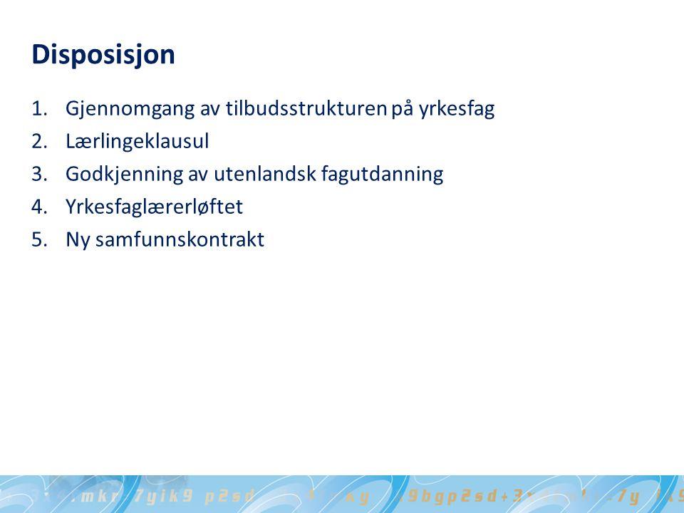 Disposisjon 1.Gjennomgang av tilbudsstrukturen på yrkesfag 2.Lærlingeklausul 3.Godkjenning av utenlandsk fagutdanning 4.Yrkesfaglærerløftet 5.Ny samfunnskontrakt