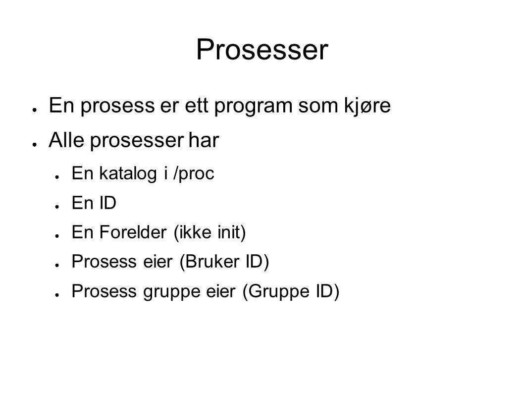 Prosesser ● En prosess er ett program som kjøre ● Alle prosesser har ● En katalog i /proc ● En ID ● En Forelder (ikke init) ● Prosess eier (Bruker ID) ● Prosess gruppe eier (Gruppe ID)