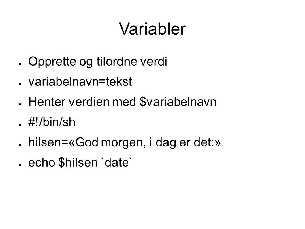Variabler ● Opprette og tilordne verdi ● variabelnavn=tekst ● Henter verdien med $variabelnavn ● #!/bin/sh ● hilsen=«God morgen, i dag er det:» ● echo $hilsen `date`