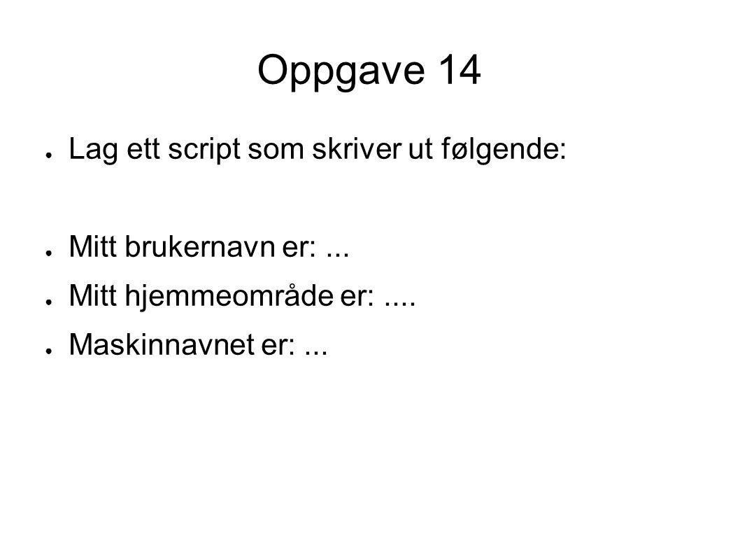 Oppgave 14 ● Lag ett script som skriver ut følgende: ● Mitt brukernavn er:...
