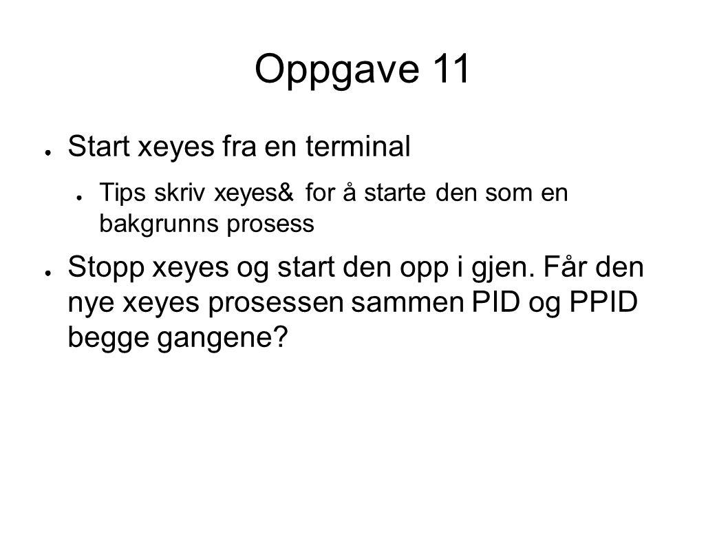Oppgave 11 ● Start xeyes fra en terminal ● Tips skriv xeyes& for å starte den som en bakgrunns prosess ● Stopp xeyes og start den opp i gjen.