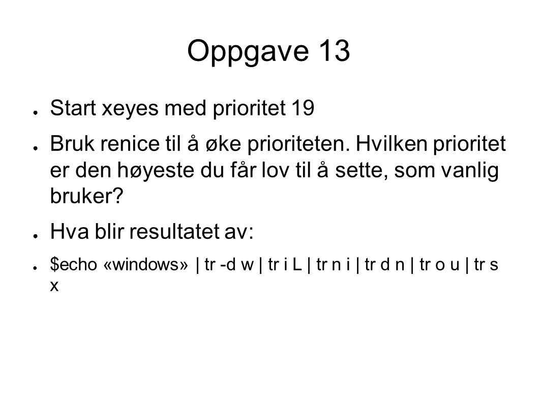 Oppgave 13 ● Start xeyes med prioritet 19 ● Bruk renice til å øke prioriteten.