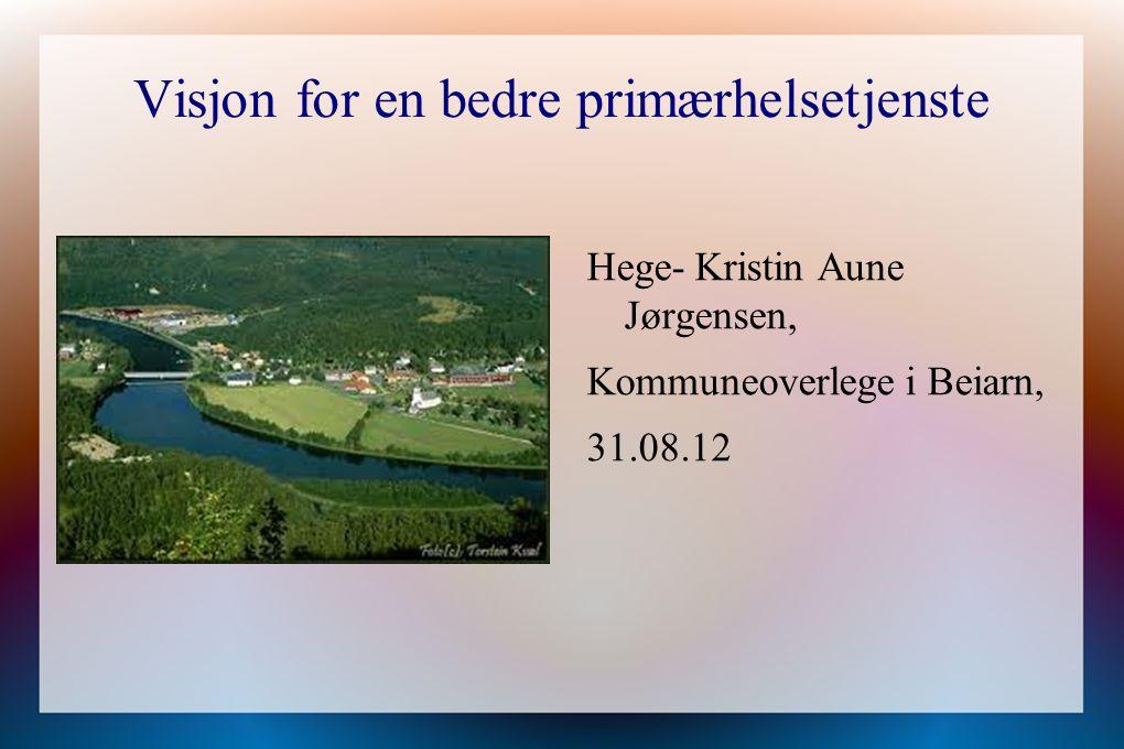 Visjon for en bedre primærhelsetjenste Hege- Kristin Aune Jørgensen, Kommuneoverlege i Beiarn, 31.08.12