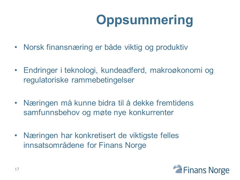 Norsk finansnæring er både viktig og produktiv Endringer i teknologi, kundeadferd, makroøkonomi og regulatoriske rammebetingelser Næringen må kunne bidra til å dekke fremtidens samfunnsbehov og møte nye konkurrenter Næringen har konkretisert de viktigste felles innsatsområdene for Finans Norge 17 Oppsummering