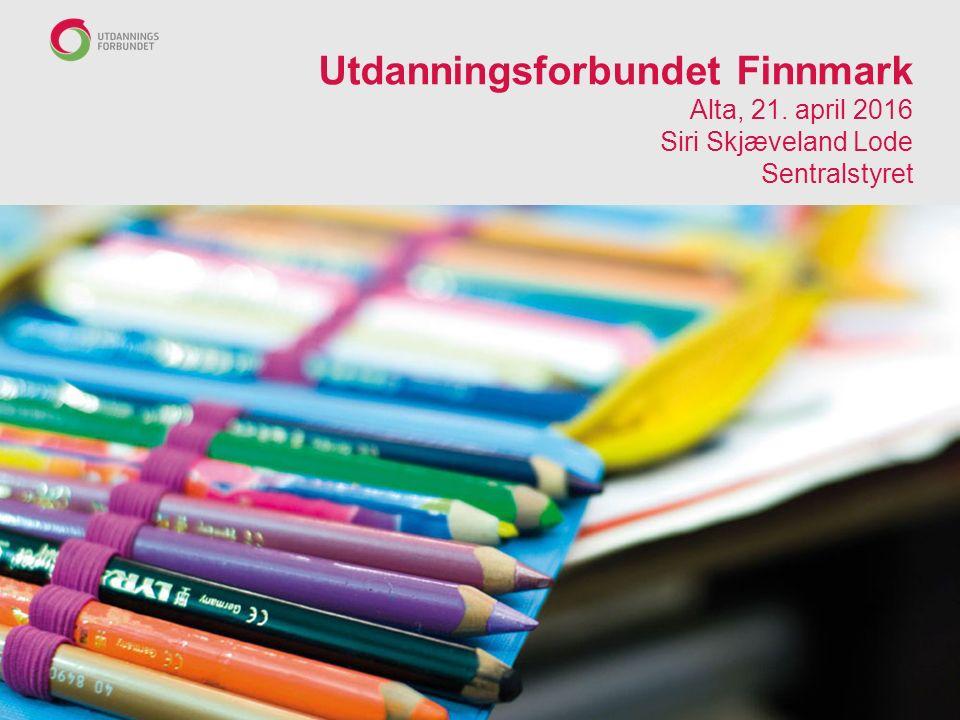 Utdanningsforbundet Finnmark Alta, 21. april 2016 Siri Skjæveland Lode Sentralstyret