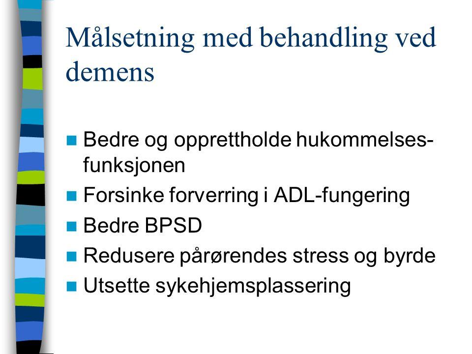 Målsetning med behandling ved demens Bedre og opprettholde hukommelses- funksjonen Forsinke forverring i ADL-fungering Bedre BPSD Redusere pårørendes stress og byrde Utsette sykehjemsplassering