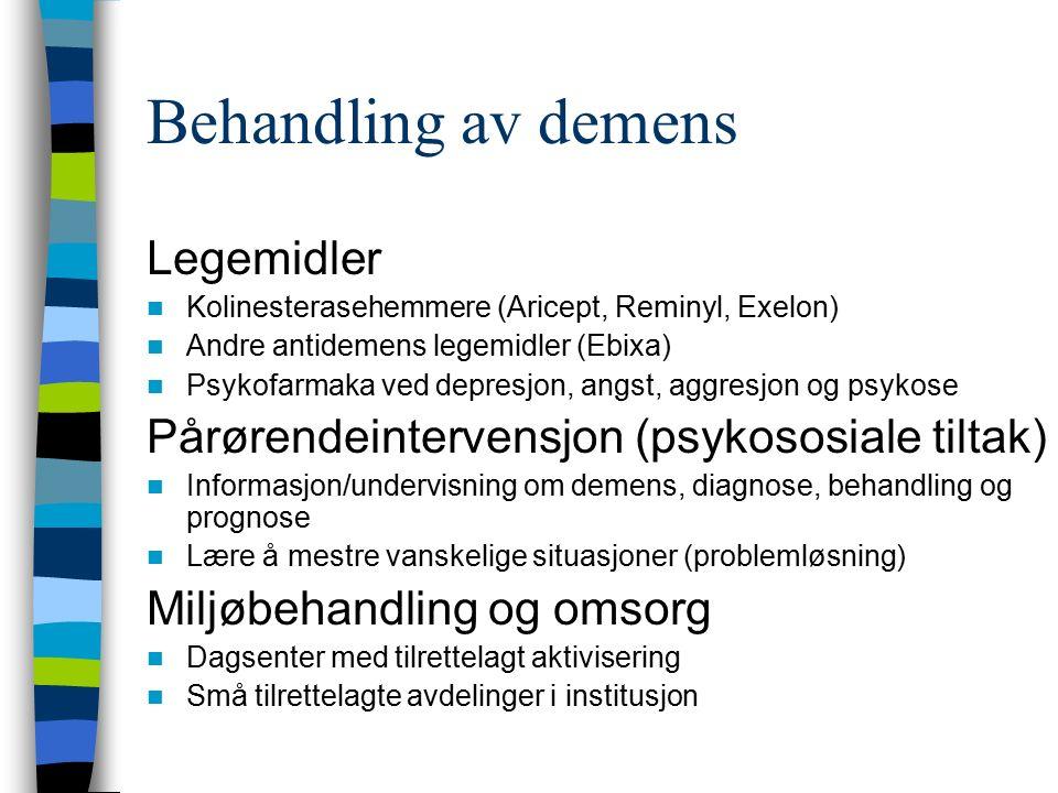 Behandling av demens Legemidler Kolinesterasehemmere (Aricept, Reminyl, Exelon) Andre antidemens legemidler (Ebixa) Psykofarmaka ved depresjon, angst, aggresjon og psykose Pårørendeintervensjon (psykososiale tiltak) Informasjon/undervisning om demens, diagnose, behandling og prognose Lære å mestre vanskelige situasjoner (problemløsning) Miljøbehandling og omsorg Dagsenter med tilrettelagt aktivisering Små tilrettelagte avdelinger i institusjon