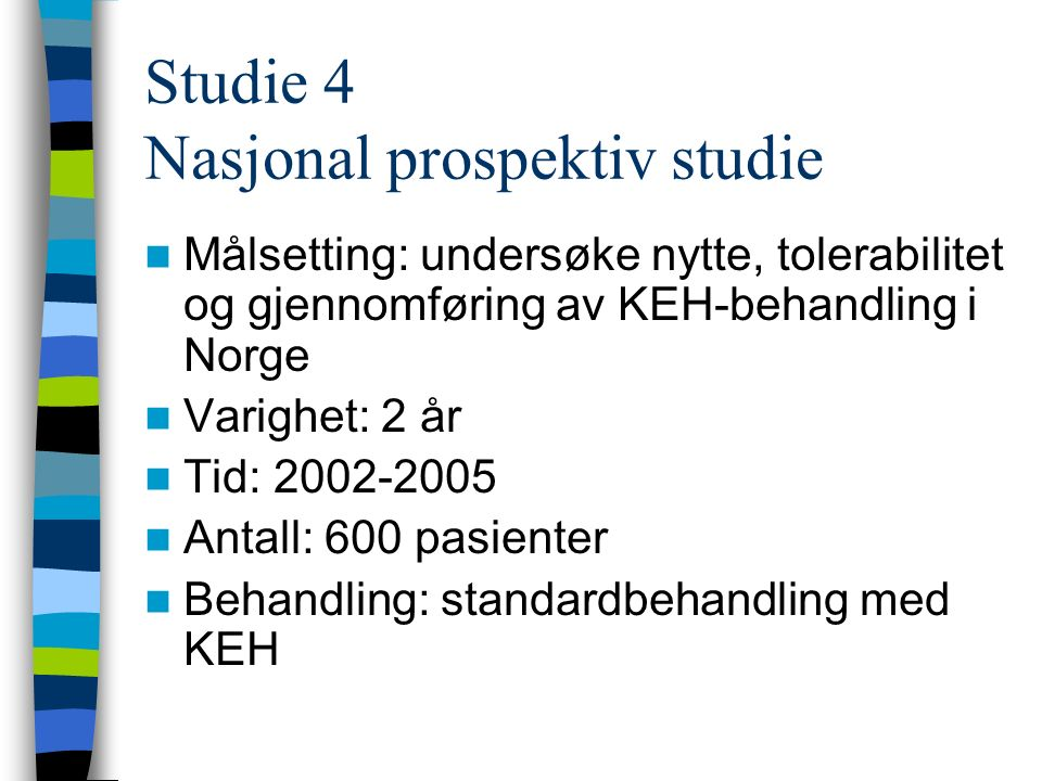 Studie 4 Nasjonal prospektiv studie Målsetting: undersøke nytte, tolerabilitet og gjennomføring av KEH-behandling i Norge Varighet: 2 år Tid: 2002-2005 Antall: 600 pasienter Behandling: standardbehandling med KEH