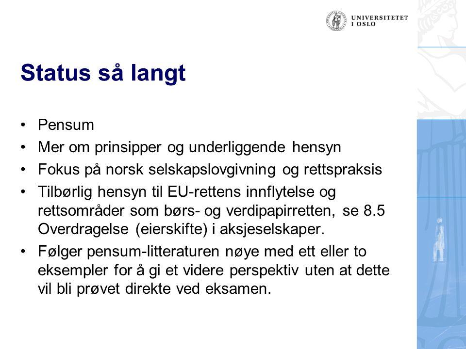 Status så langt Pensum Mer om prinsipper og underliggende hensyn Fokus på norsk selskapslovgivning og rettspraksis Tilbørlig hensyn til EU-rettens innflytelse og rettsområder som børs- og verdipapirretten, se 8.5 Overdragelse (eierskifte) i aksjeselskaper.