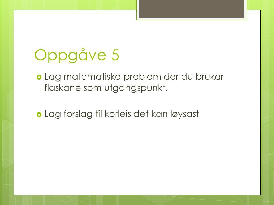 Oppgåve 5  Lag matematiske problem der du brukar flaskane som utgangspunkt.
