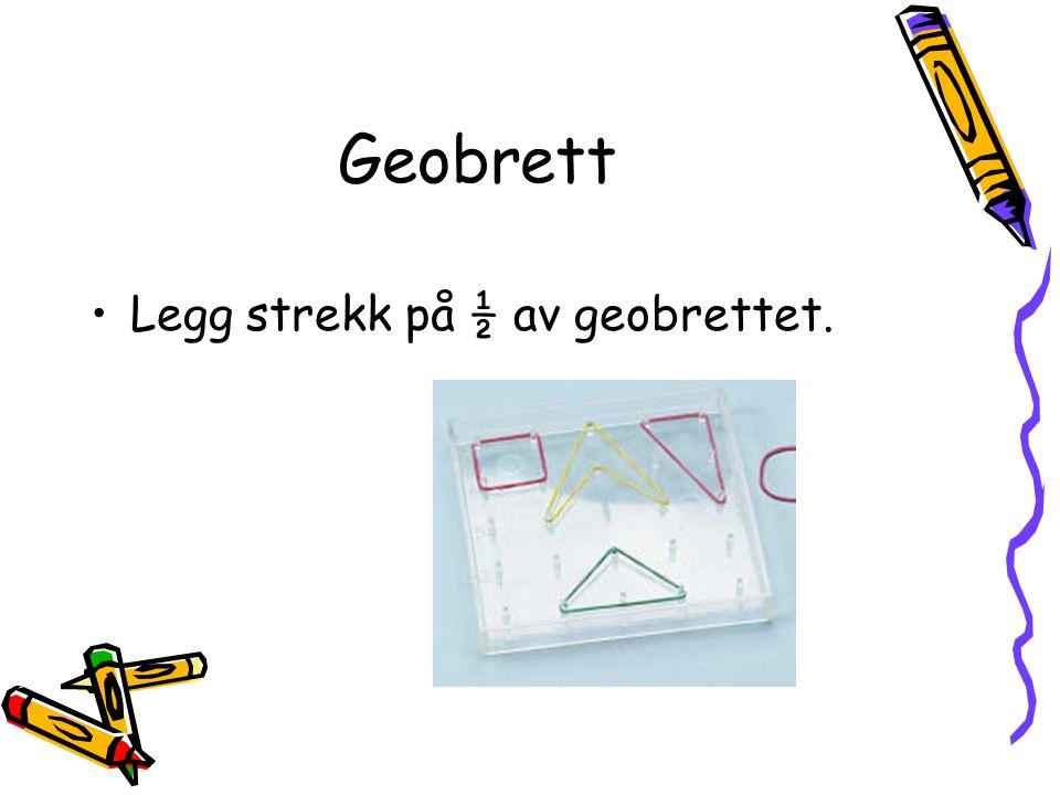 Geobrett Legg strekk på ½ av geobrettet.