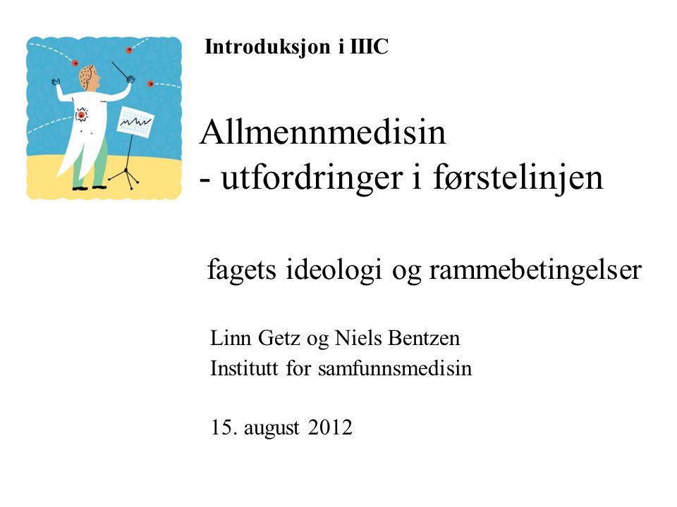Introduksjon i IIIC Allmennmedisin - utfordringer i førstelinjen fagets ideologi og rammebetingelser Linn Getz og Niels Bentzen Institutt for samfunnsmedisin 15.