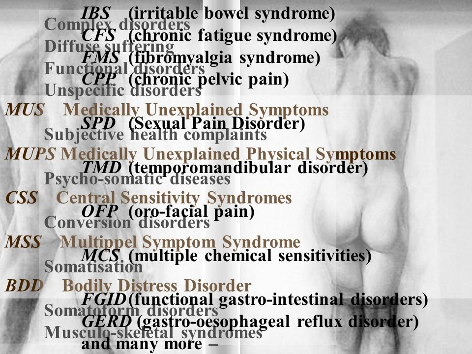 MUS Medically Unexplained Symptoms MUPS Medically Unexplained Physical Symptoms CSS Central Sensitivity Syndromes MSS Multippel Symptom Syndrome BDD Bodily Distress Disorder Complex disorders Diffuse suffering Functional disorders Unspecific disorders Subjective health complaints Psycho-somatic diseases Conversion disorders Somatisation Somatoform disorders Musculo-skeletal syndromes IBS(irritable bowel syndrome) CFS(chronic fatigue syndrome) FMS(fibromyalgia syndrome) CPP(chronic pelvic pain) SPD(Sexual Pain Disorder) TMD(temporomandibular disorder) OFP(oro-facial pain) MCS(multiple chemical sensitivities) FGID(functional gastro-intestinal disorders) GERD (gastro-oesophageal reflux disorder) and many more –
