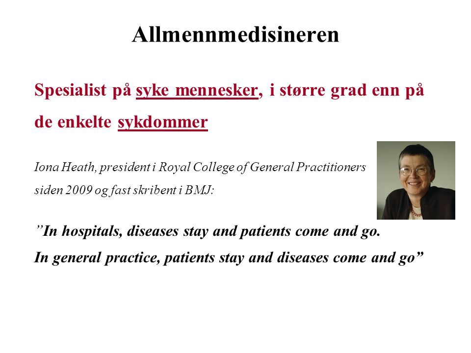 Allmennmedisineren Spesialist på syke mennesker, i større grad enn på de enkelte sykdommer Iona Heath, president i Royal College of General Practitioners siden 2009 og fast skribent i BMJ: In hospitals, diseases stay and patients come and go.