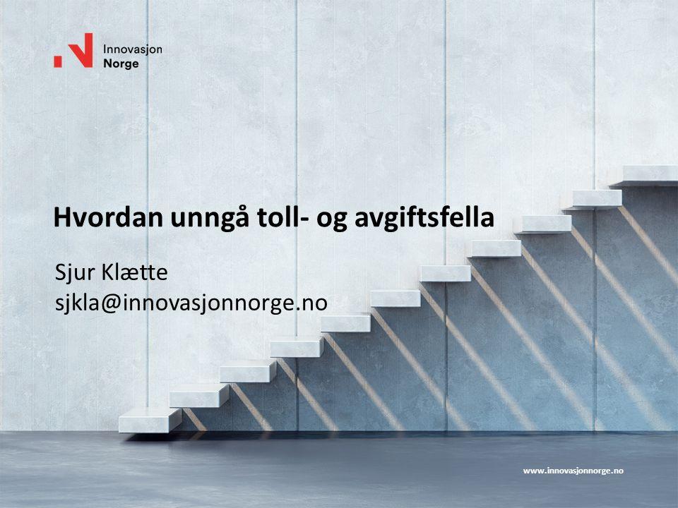 www.innovasjonnorge.no Hvordan unngå toll- og avgiftsfella Sjur Klætte sjkla@innovasjonnorge.no