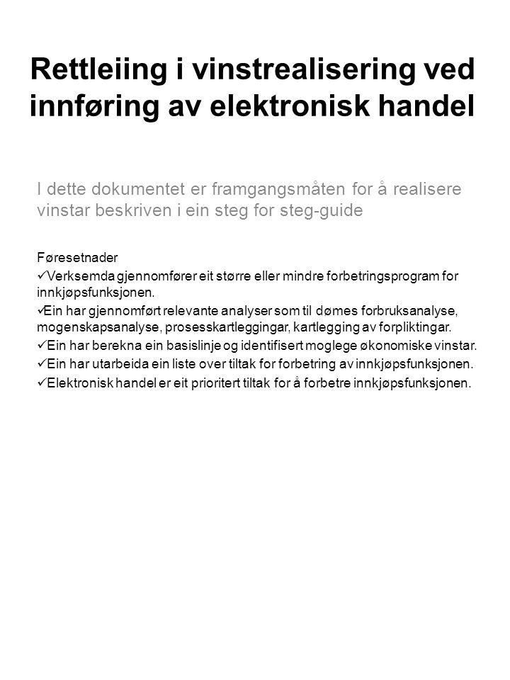 Rettleiing i vinstrealisering ved innføring av elektronisk handel I dette dokumentet er framgangsmåten for å realisere vinstar beskriven i ein steg for steg-guide Føresetnader Verksemda gjennomfører eit større eller mindre forbetringsprogram for innkjøpsfunksjonen.