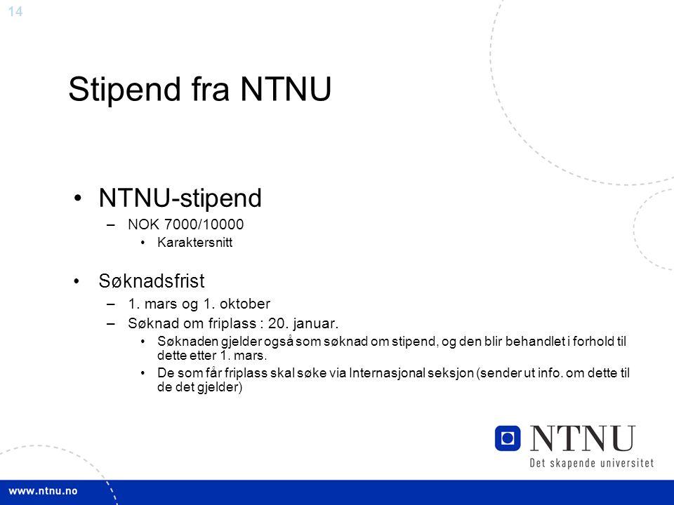 14 Stipend fra NTNU NTNU-stipend –NOK 7000/10000 Karaktersnitt Søknadsfrist –1. mars og 1. oktober –Søknad om friplass : 20. januar. Søknaden gjelder