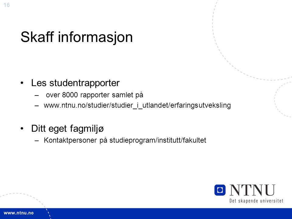 16 Skaff informasjon Les studentrapporter – over 8000 rapporter samlet på –www.ntnu.no/studier/studier_i_utlandet/erfaringsutveksling Ditt eget fagmiljø –Kontaktpersoner på studieprogram/institutt/fakultet