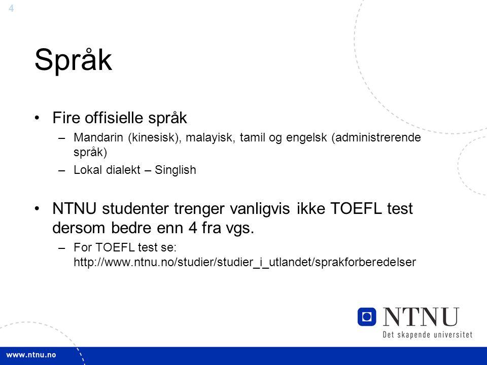 4 Språk Fire offisielle språk –Mandarin (kinesisk), malayisk, tamil og engelsk (administrerende språk) –Lokal dialekt – Singlish NTNU studenter trenger vanligvis ikke TOEFL test dersom bedre enn 4 fra vgs.