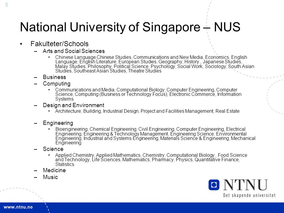 5 National University of Singapore – NUS Fakulteter/Schools –Arts and Social Sciences Chinese Language,Chinese Studies, Communications and New Media, Economics, English Language, English Literature, European Studies, Geography, History, Japanese Studies, Malay Studies, Philosophy, Political Science, Psychology, Social Work, Sociology, South Asian Studies, Southeast Asian Studies, Theatre Studies –Business –Computing Communications and Media, Computational Biology, Computer Engineering, Computer Science, Computing (Business or Technology Focus), Electronic Commerce, Information Systems –Design and Environment Architecture, Building, Industrial Design, Project and Facilities Management, Real Estate –Engineering Bioengineering, Chemical Engineering, Civil Engineering, Computer Engineering, Electrical Engineering, Engineering & Technology Management, Engineering Science, Environmental Engineering, Industrial and Systems Engineering, Materials Science & Engineering, Mechanical Engineering –Science Applied Chemistry, Applied Mathematics, Chemistry, Computational Biology, Food Science and Technology, Life Sciences, Mathematics, Pharmacy, Physics, Quantitative Finance, Statistics –Medicine –Music