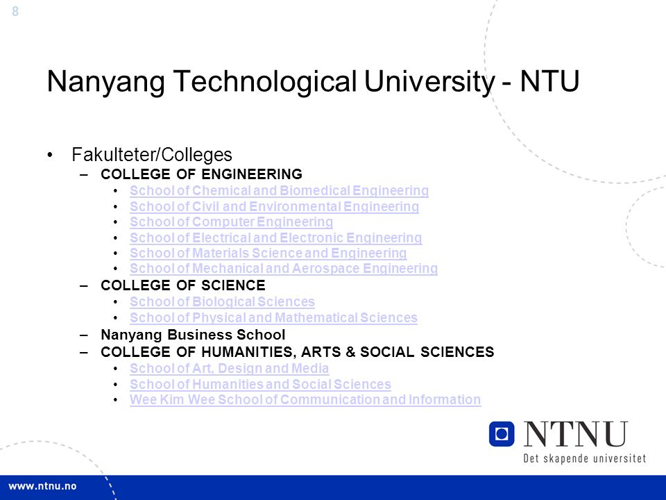 8 Nanyang Technological University - NTU Fakulteter/Colleges –COLLEGE OF ENGINEERING School of Chemical and Biomedical Engineering School of Civil and Environmental Engineering School of Computer Engineering School of Electrical and Electronic Engineering School of Materials Science and Engineering School of Mechanical and Aerospace Engineering –COLLEGE OF SCIENCE School of Biological Sciences School of Physical and Mathematical Sciences –Nanyang Business School –COLLEGE OF HUMANITIES, ARTS & SOCIAL SCIENCES School of Art, Design and Media School of Humanities and Social Sciences Wee Kim Wee School of Communication and Information