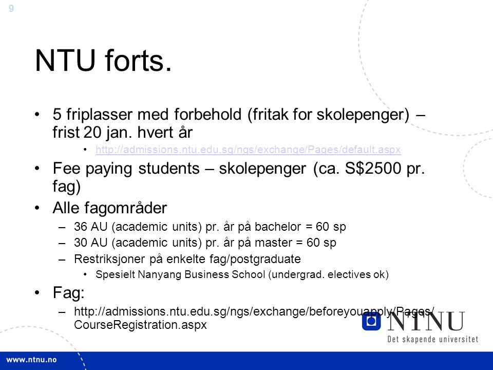 9 NTU forts. 5 friplasser med forbehold (fritak for skolepenger) – frist 20 jan. hvert år http://admissions.ntu.edu.sg/ngs/exchange/Pages/default.aspx