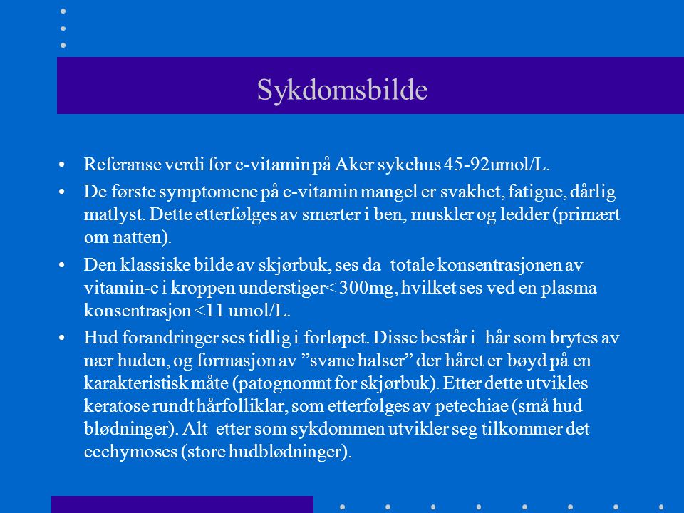 Sykdomsbilde Referanse verdi for c-vitamin på Aker sykehus 45-92umol/L. De første symptomene på c-vitamin mangel er svakhet, fatigue, dårlig matlyst.
