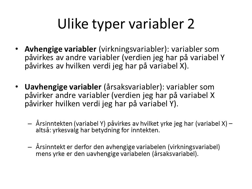 Ulike typer variabler 2 Avhengige variabler (virkningsvariabler): variabler som påvirkes av andre variabler (verdien jeg har på variabel Y påvirkes av hvilken verdi jeg har på variabel X).