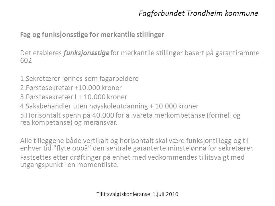 Fagforbundet Trondheim kommune Fag og funksjonsstige for merkantile stillinger Det etableres funksjonsstige for merkantile stillinger basert på garantiramme 602 1.Sekretærer lønnes som fagarbeidere 2.Førstesekretær +10.000 kroner 3.Førstesekretær I + 10.000 kroner 4.Saksbehandler uten høyskoleutdanning + 10.000 kroner 5.Horisontalt spenn på 40.000 for å ivareta merkompetanse (formell og realkompetanse) og meransvar.