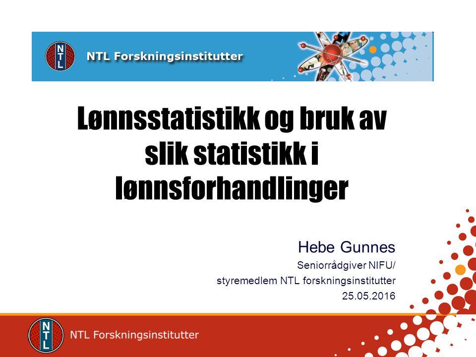 Lønnsstatistikk og bruk av slik statistikk i lønnsforhandlinger Hebe Gunnes Seniorrådgiver NIFU/ styremedlem NTL forskningsinstitutter 25.05.2016