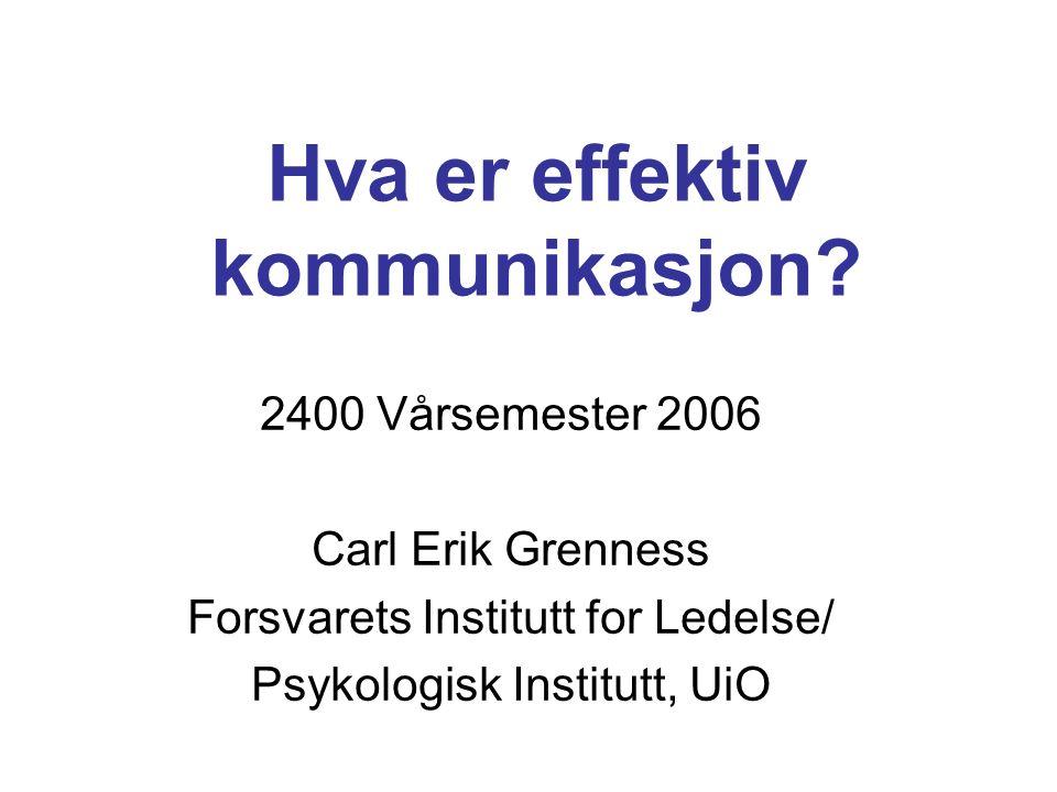 Hva er effektiv kommunikasjon? 2400 Vårsemester 2006 Carl Erik Grenness Forsvarets Institutt for Ledelse/ Psykologisk Institutt, UiO
