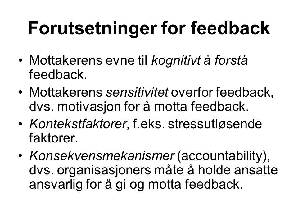 Forutsetninger for feedback Mottakerens evne til kognitivt å forstå feedback. Mottakerens sensitivitet overfor feedback, dvs. motivasjon for å motta f