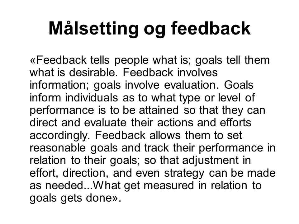 Målsetting og feedback «Feedback tells people what is; goals tell them what is desirable. Feedback involves information; goals involve evaluation. Goa