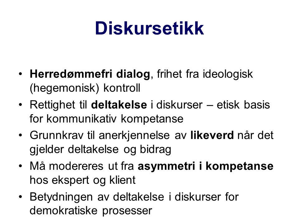 Diskursetikk Herredømmefri dialog, frihet fra ideologisk (hegemonisk) kontroll Rettighet til deltakelse i diskurser – etisk basis for kommunikativ kompetanse Grunnkrav til anerkjennelse av likeverd når det gjelder deltakelse og bidrag Må modereres ut fra asymmetri i kompetanse hos ekspert og klient Betydningen av deltakelse i diskurser for demokratiske prosesser