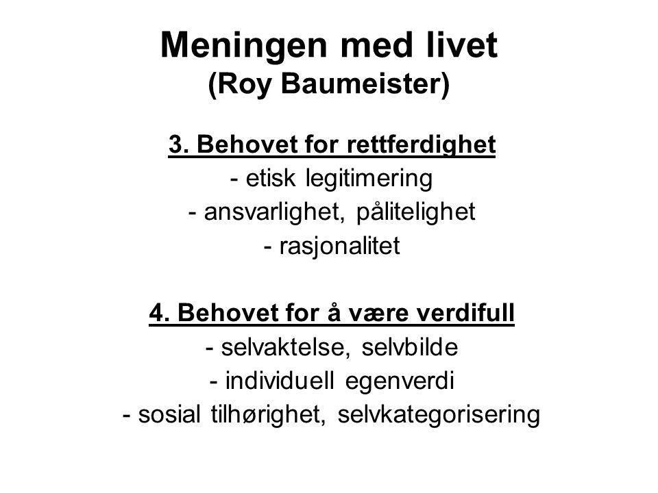 Meningen med livet (Roy Baumeister) 3. Behovet for rettferdighet - etisk legitimering - ansvarlighet, pålitelighet - rasjonalitet 4. Behovet for å vær