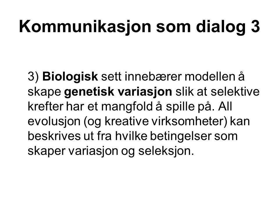 Kommunikasjon som dialog 3 3) Biologisk sett innebærer modellen å skape genetisk variasjon slik at selektive krefter har et mangfold å spille på. All