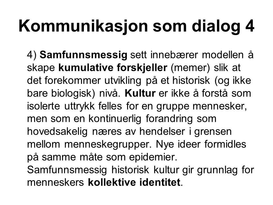 Kommunikasjon som dialog 4 4) Samfunnsmessig sett innebærer modellen å skape kumulative forskjeller (memer) slik at det forekommer utvikling på et historisk (og ikke bare biologisk) nivå.
