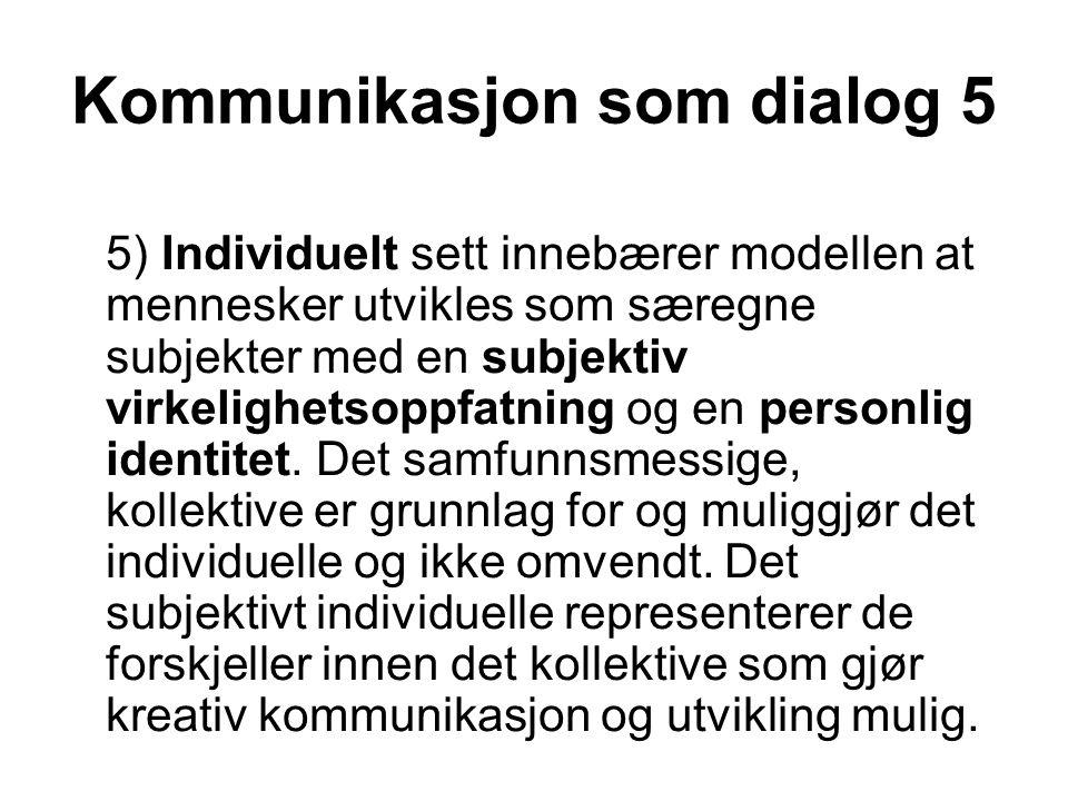 Kommunikasjon som dialog 5 5) Individuelt sett innebærer modellen at mennesker utvikles som særegne subjekter med en subjektiv virkelighetsoppfatning og en personlig identitet.