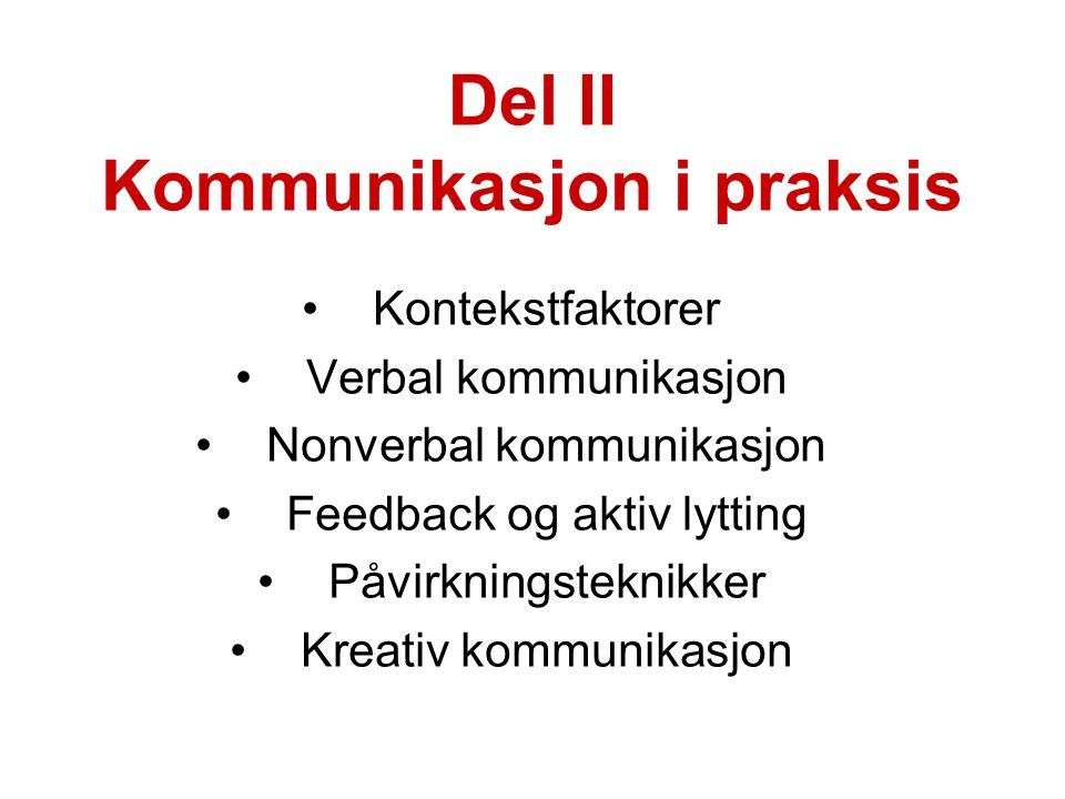 Del II Kommunikasjon i praksis Kontekstfaktorer Verbal kommunikasjon Nonverbal kommunikasjon Feedback og aktiv lytting Påvirkningsteknikker Kreativ kommunikasjon