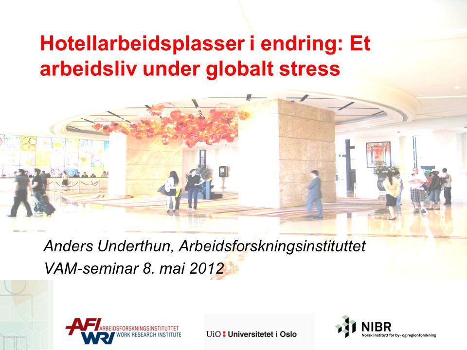 Hotellarbeidsplasser i endring: Et arbeidsliv under globalt stress Anders Underthun, Arbeidsforskningsinstituttet VAM-seminar 8. mai 2012