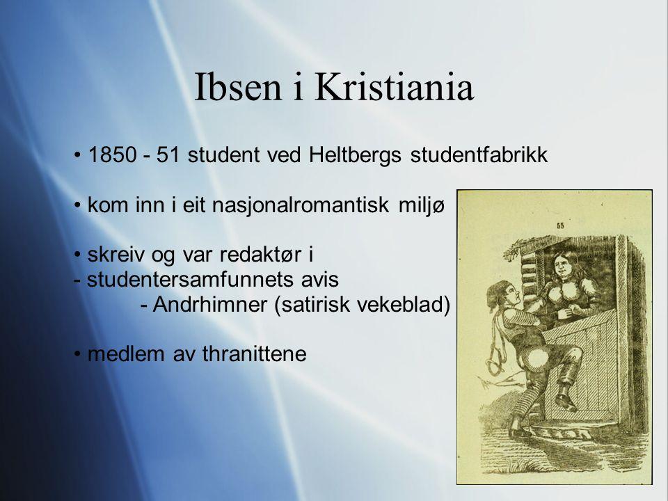 Ibsen i Kristiania 1850 - 51 student ved Heltbergs studentfabrikk kom inn i eit nasjonalromantisk miljø skreiv og var redaktør i - studentersamfunnets avis - Andrhimner (satirisk vekeblad) medlem av thranittene