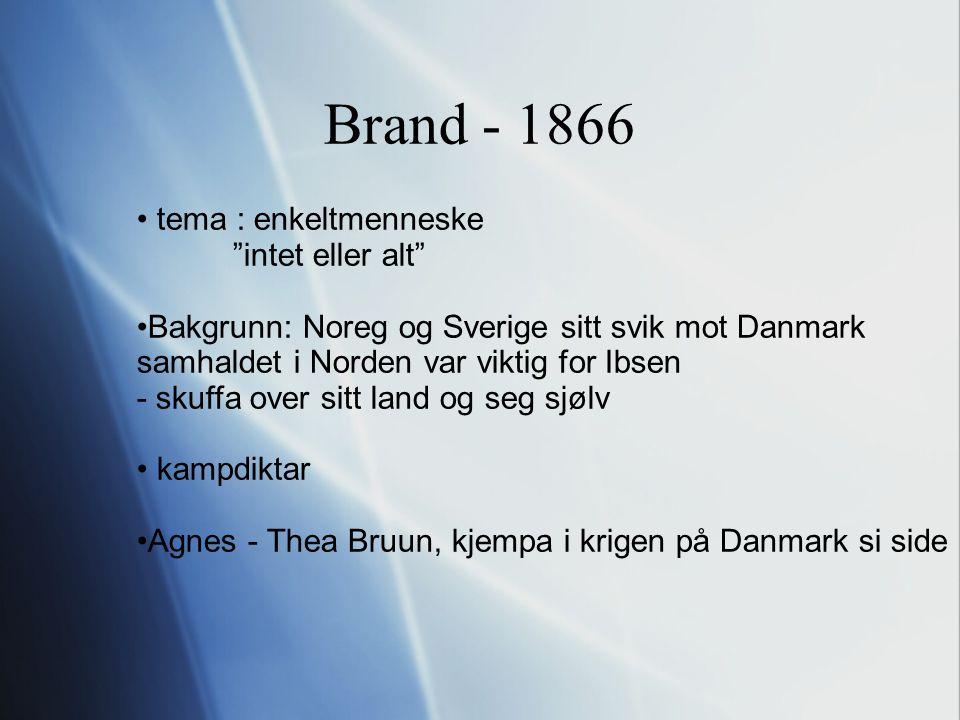 Brand - 1866 tema : enkeltmenneske intet eller alt Bakgrunn: Noreg og Sverige sitt svik mot Danmark samhaldet i Norden var viktig for Ibsen - skuffa over sitt land og seg sjølv kampdiktar Agnes - Thea Bruun, kjempa i krigen på Danmark si side